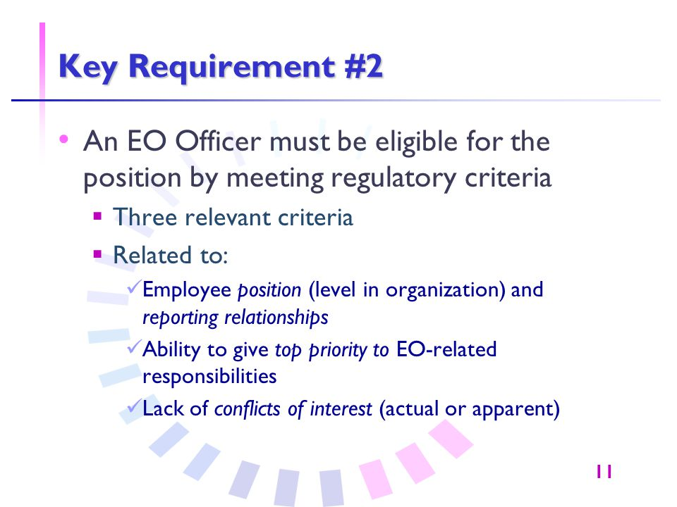 11 Key Requirement #2 An EO Officer must be eligible for the position by meeting regulatory criteria  Three relevant criteria  Related to: Employee