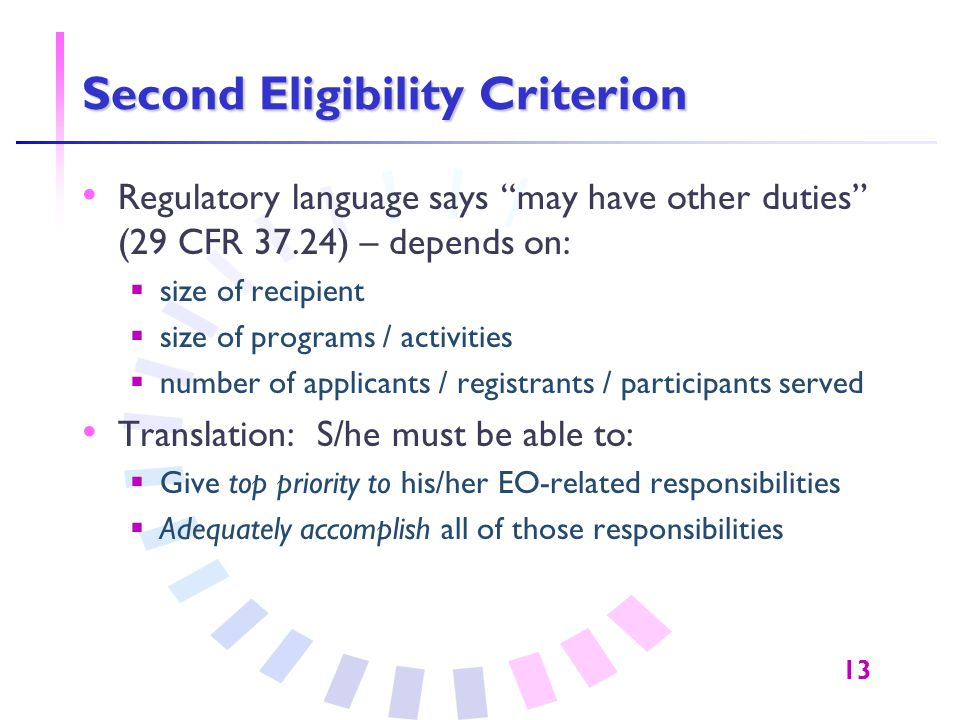 "13 Second Eligibility Criterion Regulatory language says ""may have other duties"" (29 CFR 37.24) – depends on:  size of recipient  size of programs /"