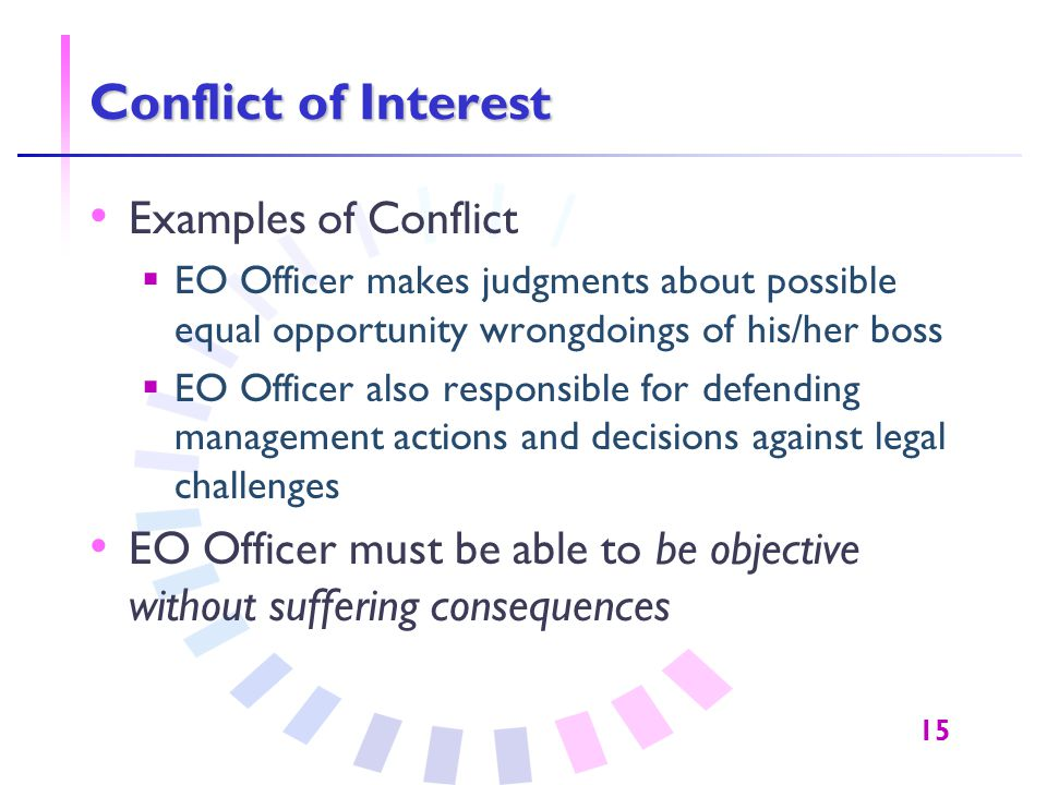 15 Conflict of Interest Examples of Conflict  EO Officer makes judgments about possible equal opportunity wrongdoings of his/her boss  EO Officer al