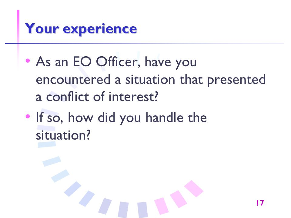 17 Your experience As an EO Officer, have you encountered a situation that presented a conflict of interest? If so, how did you handle the situation?