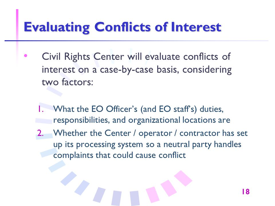 18 Evaluating Conflicts of Interest Civil Rights Center will evaluate conflicts of interest on a case-by-case basis, considering two factors: 1.What t