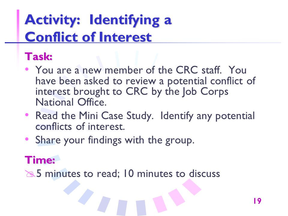 19 Activity: Identifying a Conflict of Interest Task: You are a new member of the CRC staff. You have been asked to review a potential conflict of int