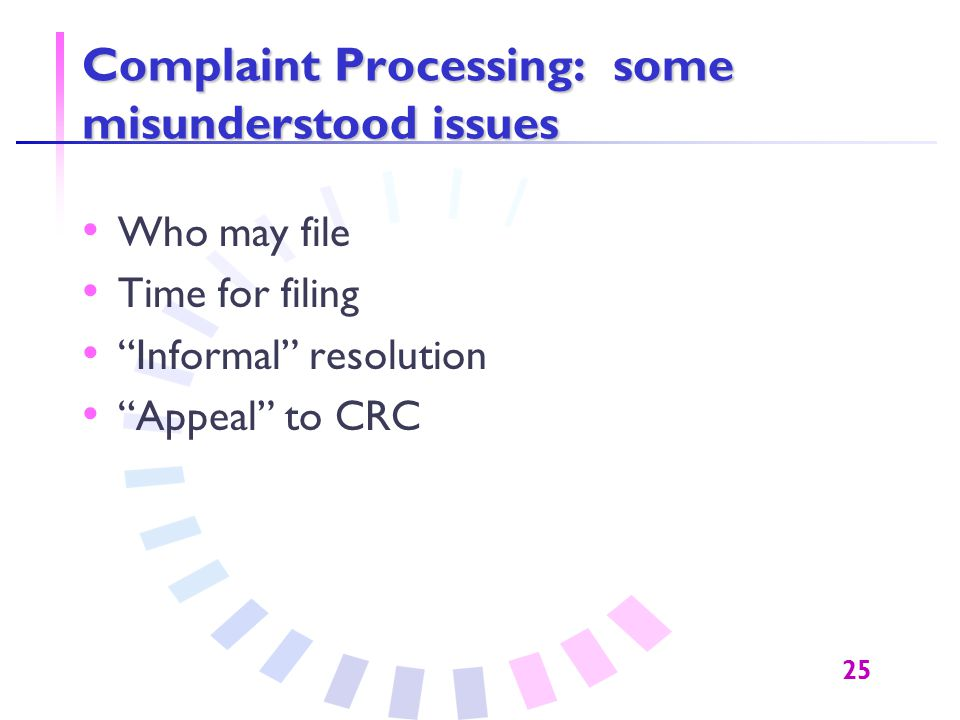 "25 Complaint Processing: some misunderstood issues Who may file Time for filing ""Informal"" resolution ""Appeal"" to CRC"