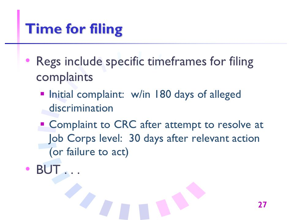 27 Time for filing Regs include specific timeframes for filing complaints  Initial complaint: w/in 180 days of alleged discrimination  Complaint to