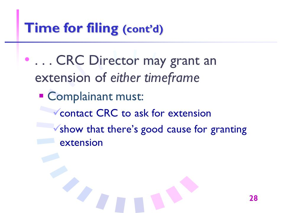 28 Time for filing (cont'd)... CRC Director may grant an extension of either timeframe  Complainant must: contact CRC to ask for extension show that