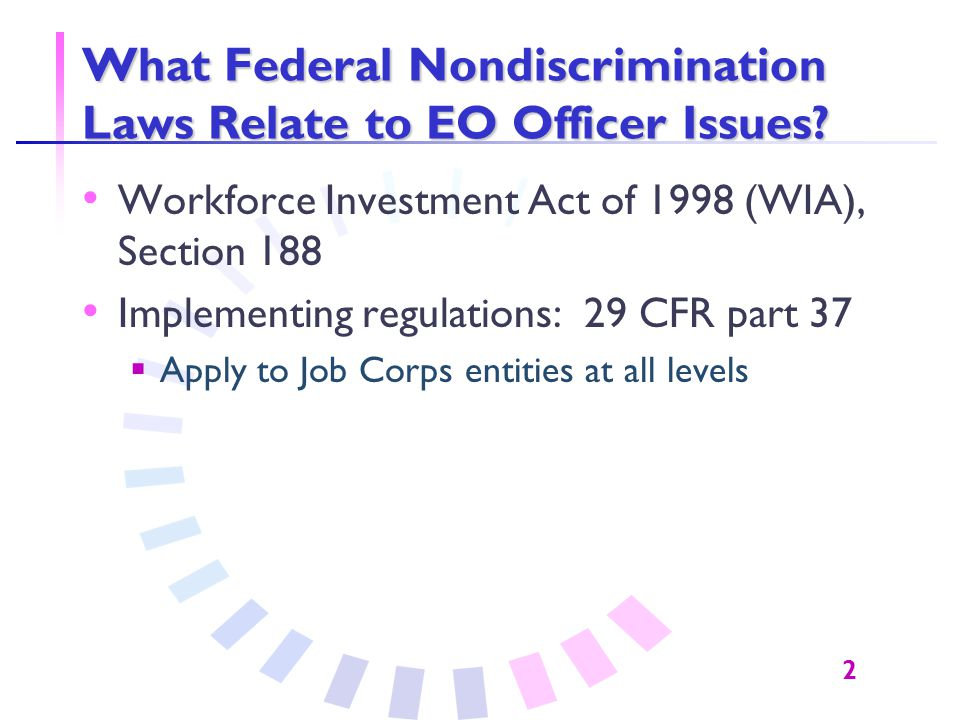2 What Federal Nondiscrimination Laws Relate to EO Officer Issues? Workforce Investment Act of 1998 (WIA), Section 188 Implementing regulations: 29 CF