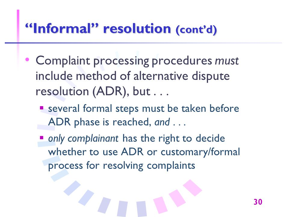 "30 ""Informal"" resolution (cont'd) Complaint processing procedures must include method of alternative dispute resolution (ADR), but...  several formal"