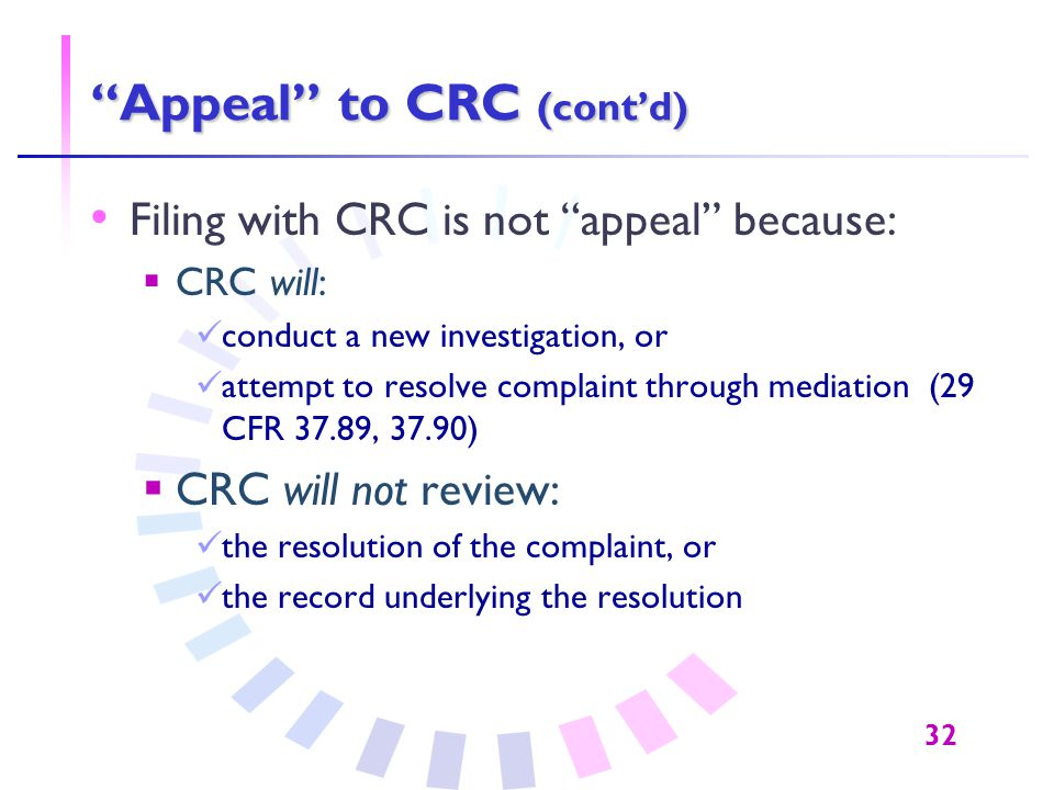 "32 ""Appeal"" to CRC (cont'd) Filing with CRC is not ""appeal"" because:  CRC will: conduct a new investigation, or attempt to resolve complaint through"