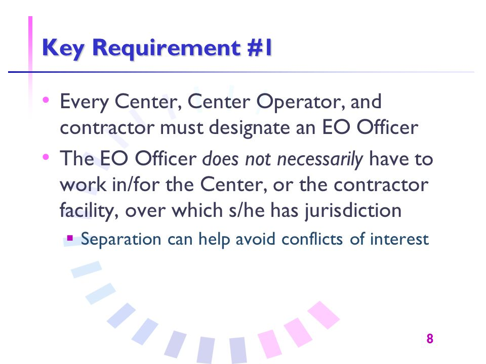 8 Key Requirement #1 Every Center, Center Operator, and contractor must designate an EO Officer The EO Officer does not necessarily have to work in/fo
