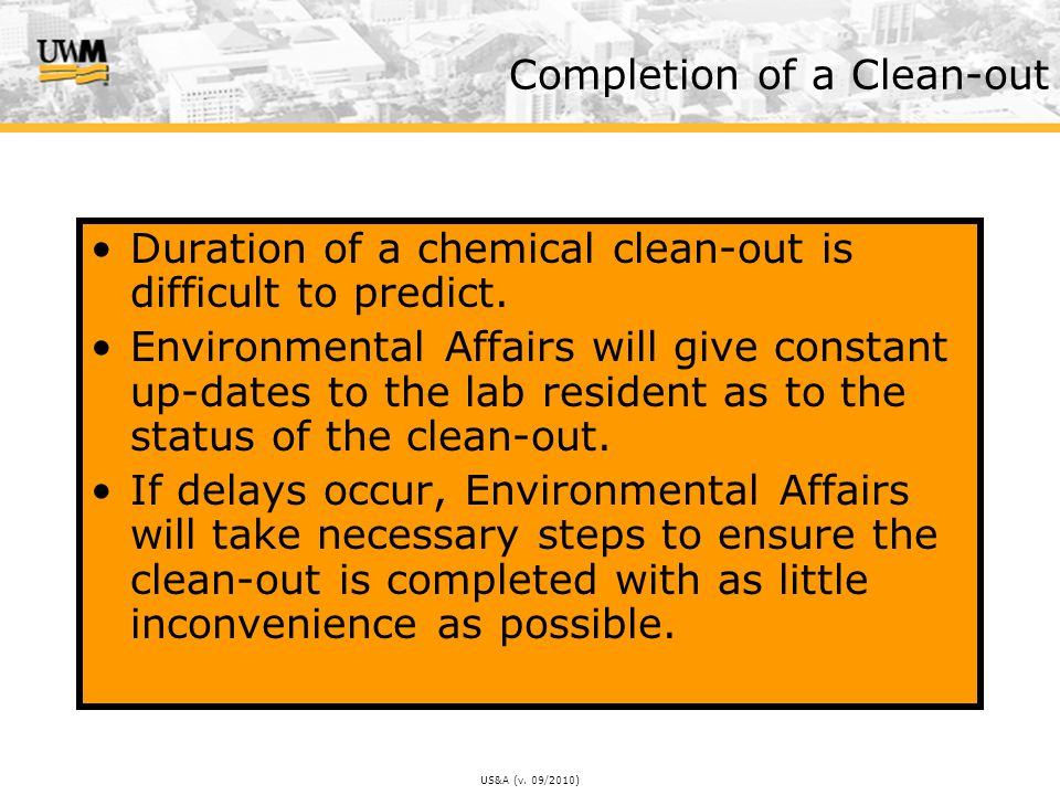 US&A (v. 09/2010) Completion of a Clean-out Duration of a chemical clean-out is difficult to predict. Environmental Affairs will give constant up-date