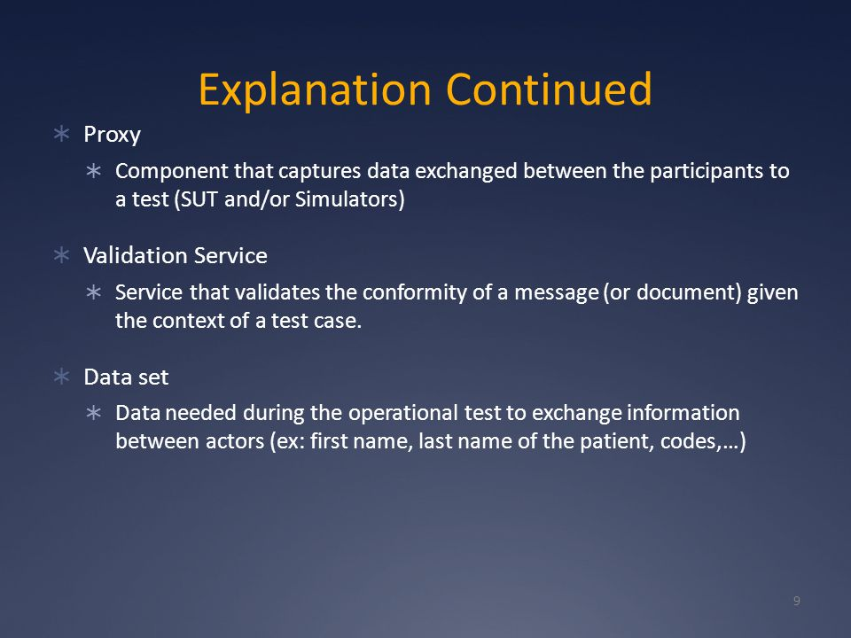 Explanation Continued  Proxy  Component that captures data exchanged between the participants to a test (SUT and/or Simulators)  Validation Service  Service that validates the conformity of a message (or document) given the context of a test case.