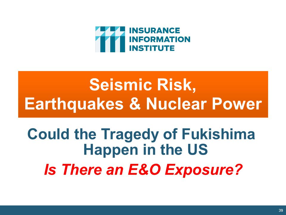 Seismic Risk, Earthquakes & Nuclear Power 39 Could the Tragedy of Fukishima Happen in the US Is There an E&O Exposure?