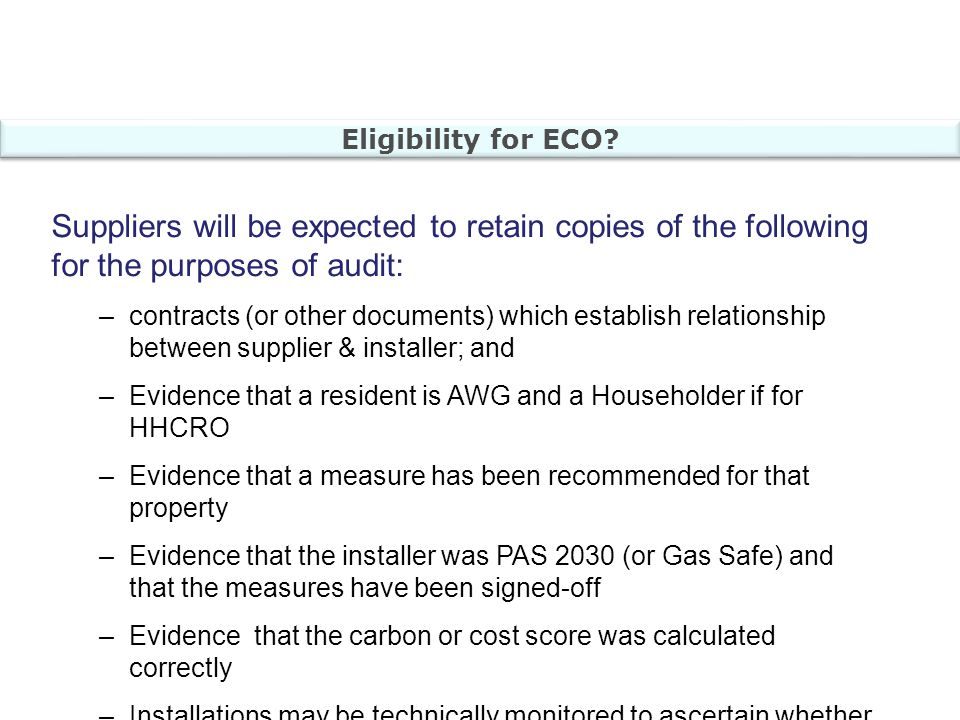 Suppliers will be expected to retain copies of the following for the purposes of audit: –contracts (or other documents) which establish relationship between supplier & installer; and –Evidence that a resident is AWG and a Householder if for HHCRO –Evidence that a measure has been recommended for that property –Evidence that the installer was PAS 2030 (or Gas Safe) and that the measures have been signed-off –Evidence that the carbon or cost score was calculated correctly –Installations may be technically monitored to ascertain whether they are compliant Eligibility for ECO?