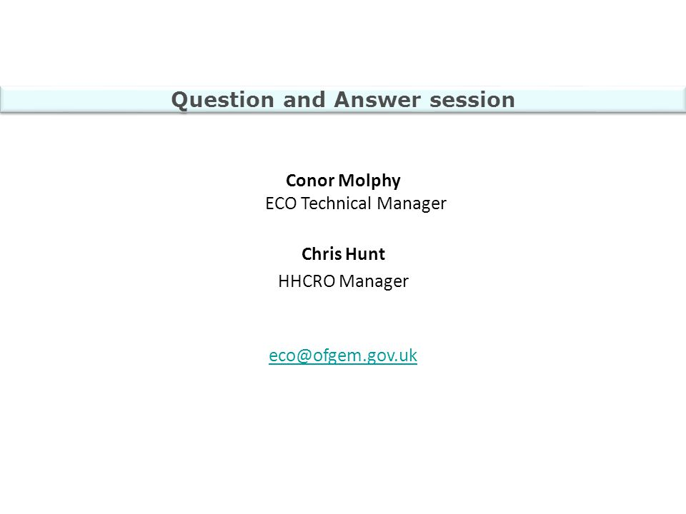 Question and Answer session Conor Molphy ECO Technical Manager Chris Hunt HHCRO Manager eco@ofgem.gov.uk