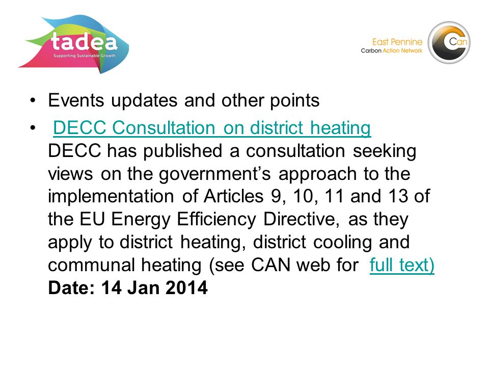 Events updates and other points DECC Consultation on district heating DECC has published a consultation seeking views on the government's approach to the implementation of Articles 9, 10, 11 and 13 of the EU Energy Efficiency Directive, as they apply to district heating, district cooling and communal heating (see CAN web for full text) Date: 14 Jan 2014DECC Consultation on district heatingfull text)