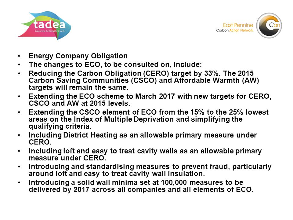 Energy Company Obligation The changes to ECO, to be consulted on, include: Reducing the Carbon Obligation (CERO) target by 33%.