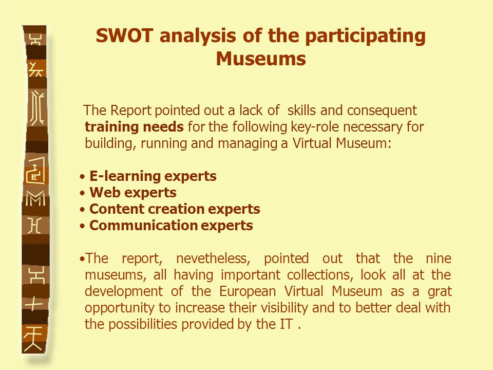 The Report pointed out a lack of skills and consequent training needs for the following key-role necessary for building, running and managing a Virtual Museum: E-learning experts Web experts Content creation experts Communication experts The report, nevetheless, pointed out that the nine museums, all having important collections, look all at the development of the European Virtual Museum as a grat opportunity to increase their visibility and to better deal with the possibilities provided by the IT.