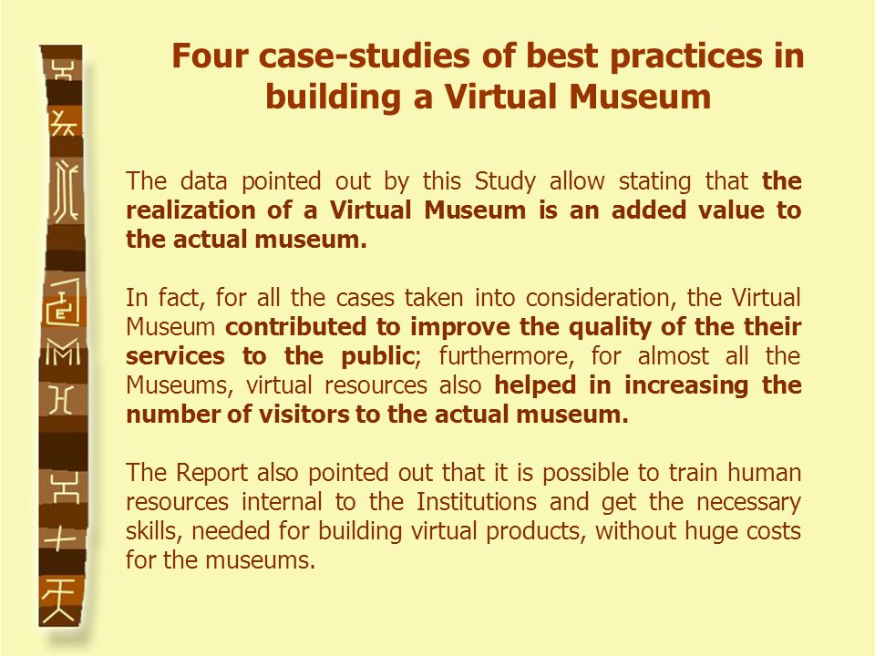 The data pointed out by this Study allow stating that the realization of a Virtual Museum is an added value to the actual museum.