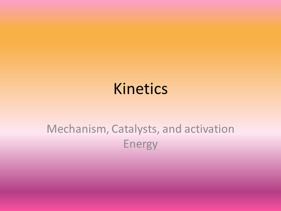 Kinetics Mechanism, Catalysts, and activation Energy
