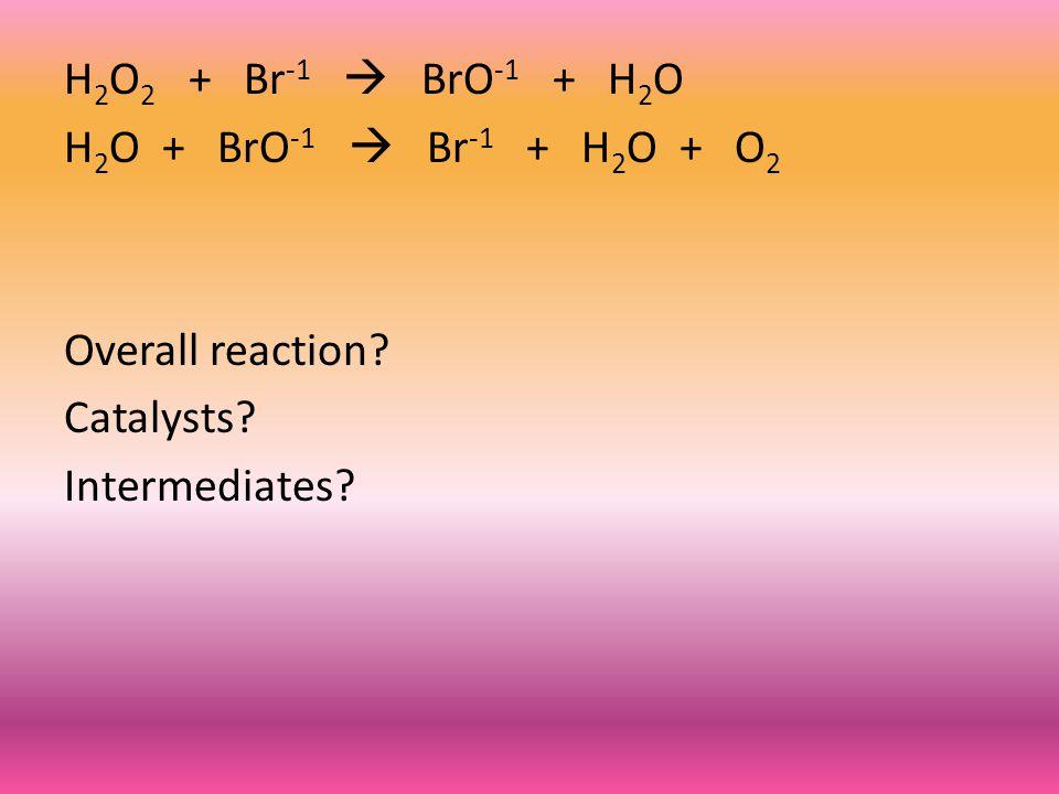 H 2 O 2 + Br -1  BrO -1 + H 2 O H 2 O + BrO -1  Br -1 + H 2 O + O 2 Overall reaction.