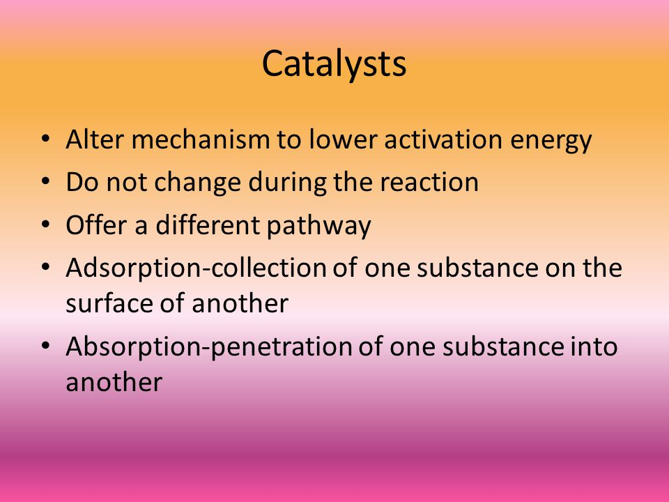 Catalysts Alter mechanism to lower activation energy Do not change during the reaction Offer a different pathway Adsorption-collection of one substance on the surface of another Absorption-penetration of one substance into another
