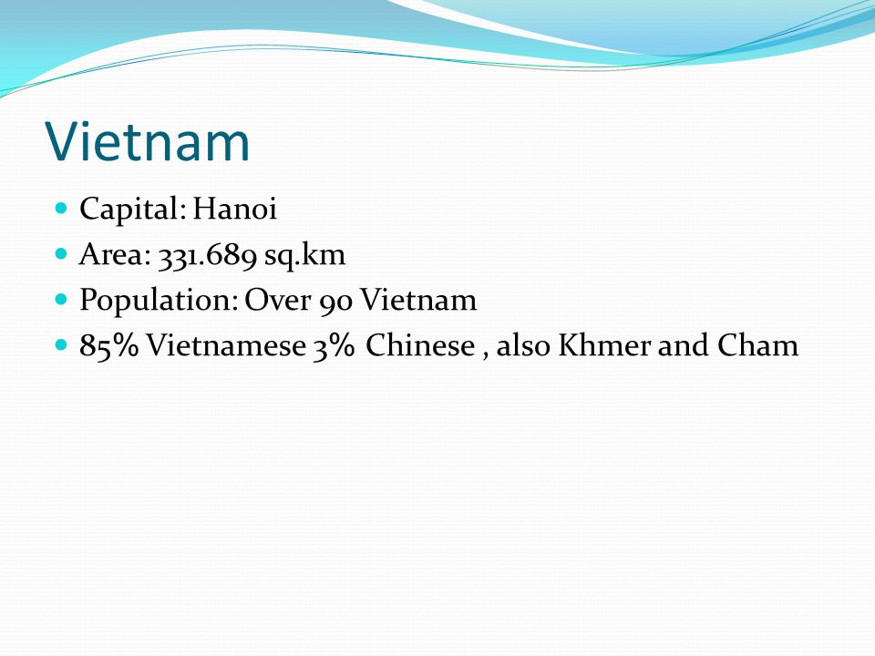 Vietnam Capital: Hanoi Area: 331.689 sq.km Population: Over 90 Vietnam 85% Vietnamese 3% Chinese, also Khmer and Cham