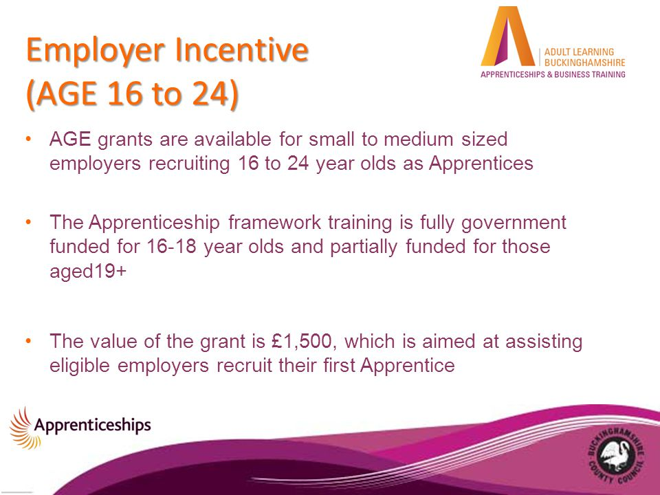 Employer Incentive (AGE 16 to 24) AGE grants are available for small to medium sized employers recruiting 16 to 24 year olds as Apprentices The Apprenticeship framework training is fully government funded for 16-18 year olds and partially funded for those aged19+ The value of the grant is £1,500, which is aimed at assisting eligible employers recruit their first Apprentice