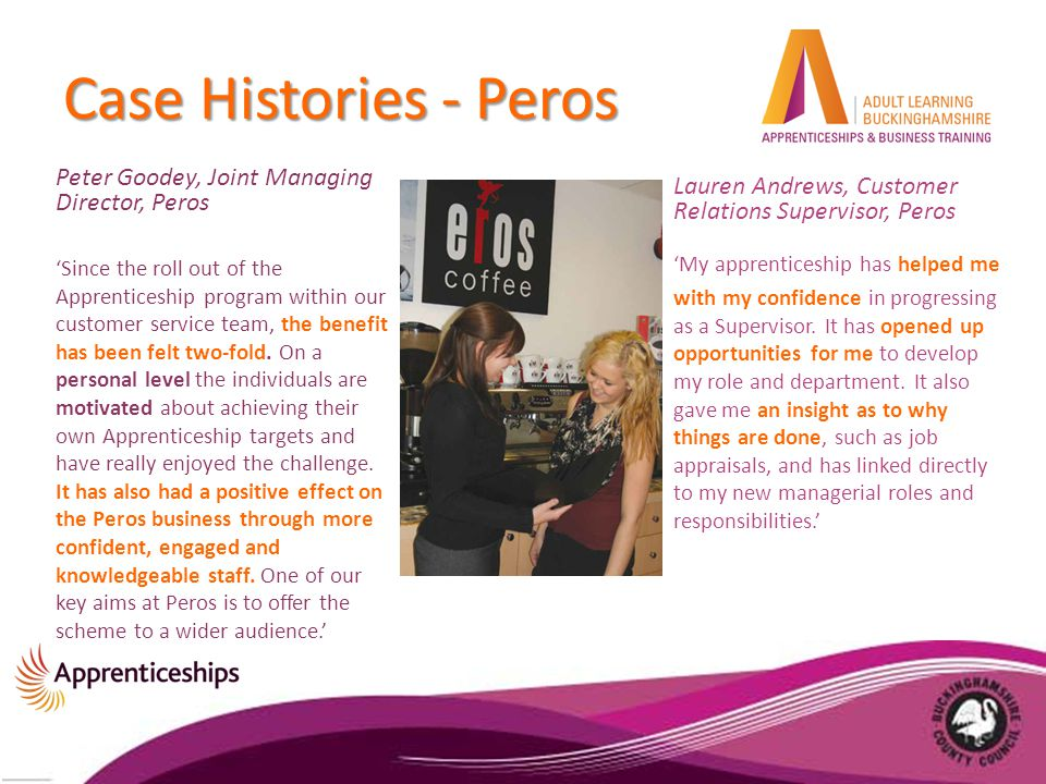 Case Histories - Peros Peter Goodey, Joint Managing Director, Peros 'Since the roll out of the Apprenticeship program within our customer service team, the benefit has been felt two-fold.