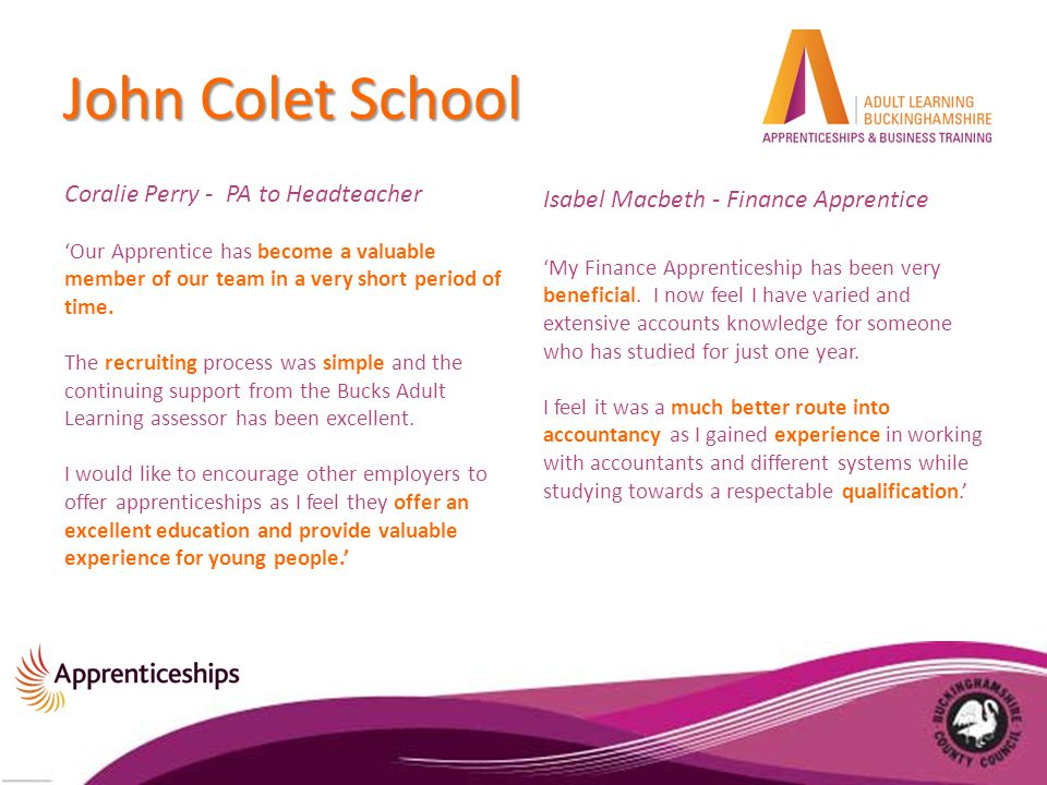 John Colet School Coralie Perry - PA to Headteacher 'Our Apprentice has become a valuable member of our team in a very short period of time.
