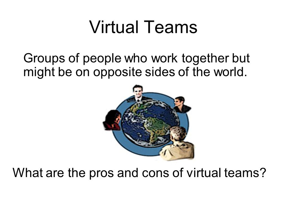 Virtual Teams Groups of people who work together but might be on opposite sides of the world.