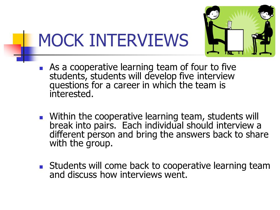 MOCK INTERVIEWS As a cooperative learning team of four to five students, students will develop five interview questions for a career in which the team is interested.