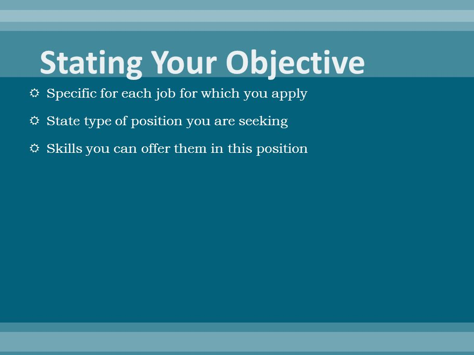  Specific for each job for which you apply  State type of position you are seeking  Skills you can offer them in this position