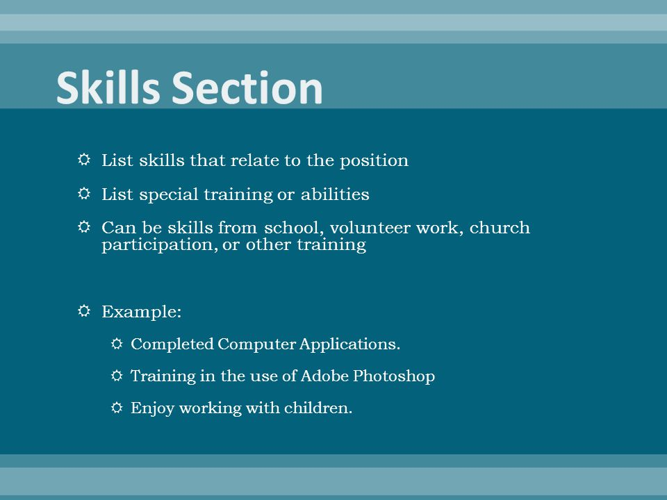  List skills that relate to the position  List special training or abilities  Can be skills from school, volunteer work, church participation, or other training  Example:  Completed Computer Applications.
