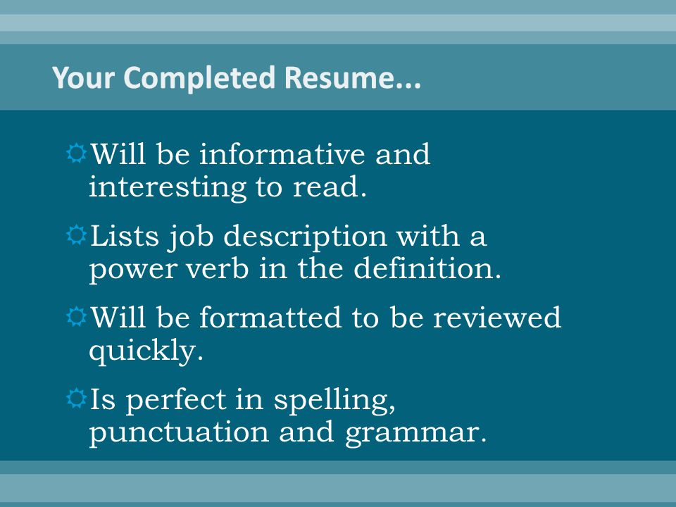  Will be informative and interesting to read.  Lists job description with a power verb in the definition.  Will be formatted to be reviewed quickly