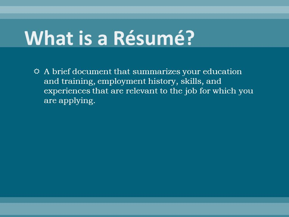  A brief document that summarizes your education and training, employment history, skills, and experiences that are relevant to the job for which you are applying.