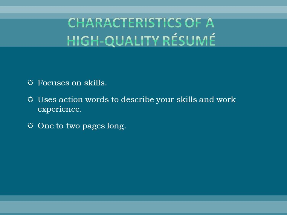  Focuses on skills.  Uses action words to describe your skills and work experience.  One to two pages long.