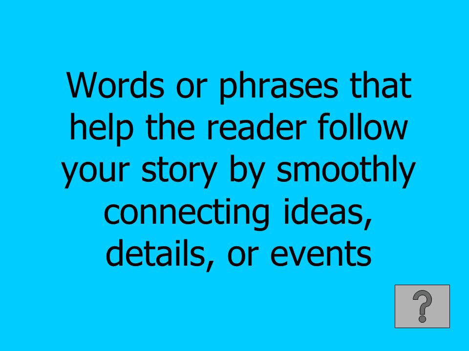 Words or phrases that help the reader follow your story by smoothly connecting ideas, details, or events