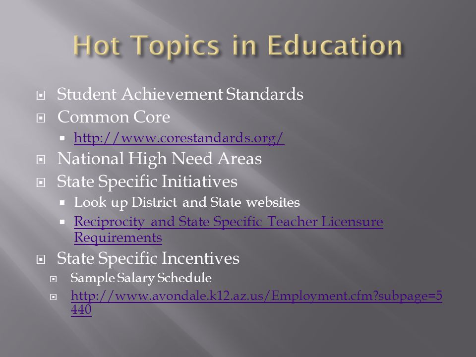  Student Achievement Standards  Common Core  http://www.corestandards.org/ http://www.corestandards.org/  National High Need Areas  State Specific Initiatives  Look up District and State websites  Reciprocity and State Specific Teacher Licensure Requirements Reciprocity and State Specific Teacher Licensure Requirements  State Specific Incentives  Sample Salary Schedule  http://www.avondale.k12.az.us/Employment.cfm?subpage=5 440 http://www.avondale.k12.az.us/Employment.cfm?subpage=5 440