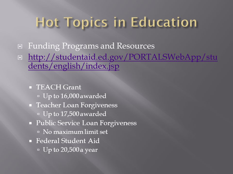  Funding Programs and Resources  http://studentaid.ed.gov/PORTALSWebApp/stu dents/english/index.jsp http://studentaid.ed.gov/PORTALSWebApp/stu dents/english/index.jsp  TEACH Grant  Up to 16,000 awarded  Teacher Loan Forgiveness  Up to 17,500 awarded  Public Service Loan Forgiveness  No maximum limit set  Federal Student Aid  Up to 20,500 a year