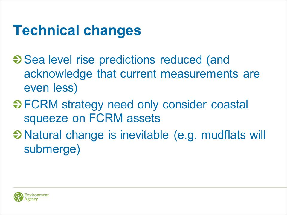 Technical changes Sea level rise predictions reduced (and acknowledge that current measurements are even less) FCRM strategy need only consider coastal squeeze on FCRM assets Natural change is inevitable (e.g.