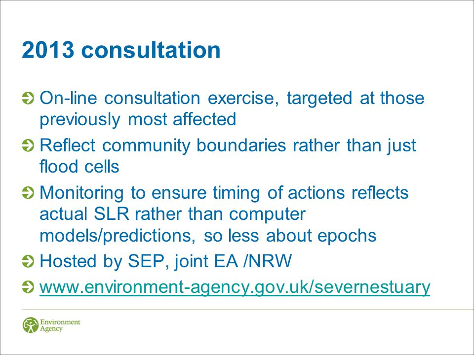 2013 consultation On-line consultation exercise, targeted at those previously most affected Reflect community boundaries rather than just flood cells Monitoring to ensure timing of actions reflects actual SLR rather than computer models/predictions, so less about epochs Hosted by SEP, joint EA /NRW www.environment-agency.gov.uk/severnestuary