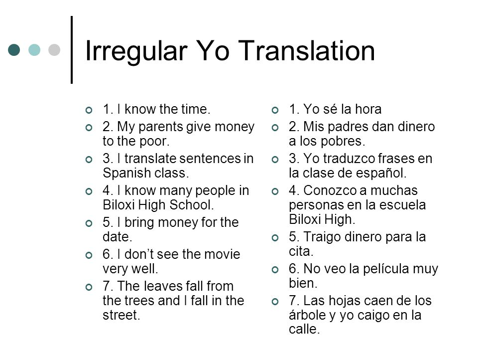 Irregular Yo Translation 1. I know the time. 2. My parents give money to the poor. 3. I translate sentences in Spanish class. 4. I know many people in