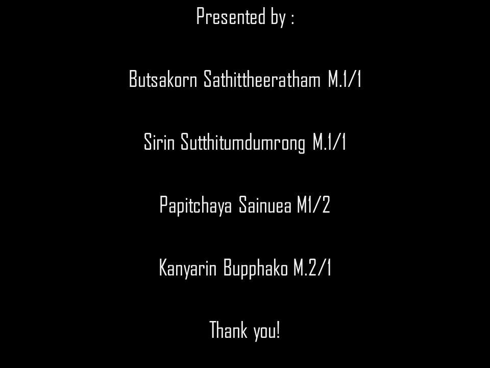 Presented by : Butsakorn Sathittheeratham M.1/1 Sirin Sutthitumdumrong M.1/1 Papitchaya Sainuea M1/2 Kanyarin Bupphako M.2/1 Thank you!