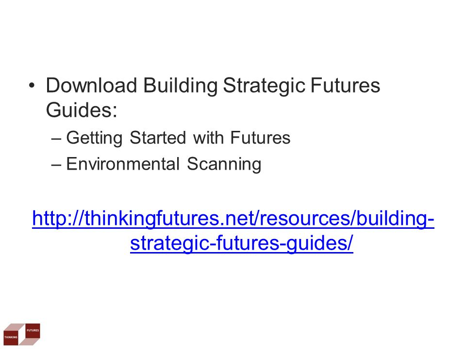 Download Building Strategic Futures Guides: –Getting Started with Futures –Environmental Scanning http://thinkingfutures.net/resources/building- strategic-futures-guides/