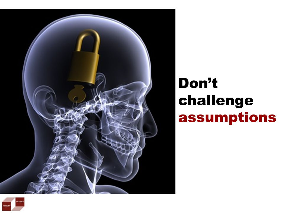 Don't challenge assumptions