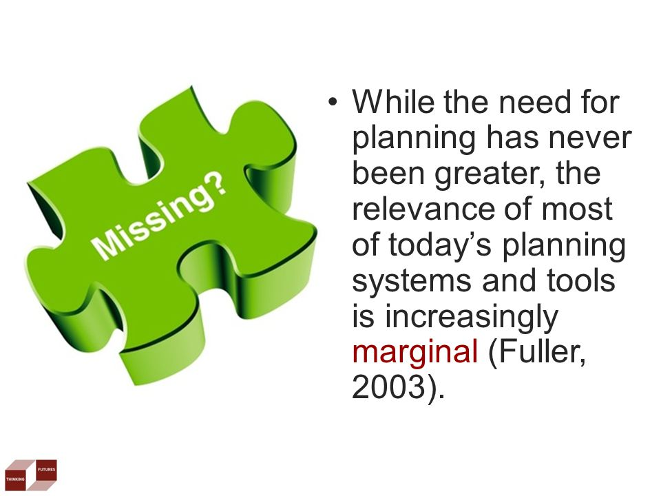 While the need for planning has never been greater, the relevance of most of today's planning systems and tools is increasingly marginal (Fuller, 2003).
