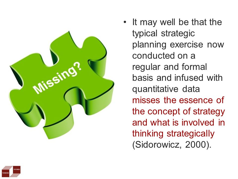 It may well be that the typical strategic planning exercise now conducted on a regular and formal basis and infused with quantitative data misses the essence of the concept of strategy and what is involved in thinking strategically (Sidorowicz, 2000).