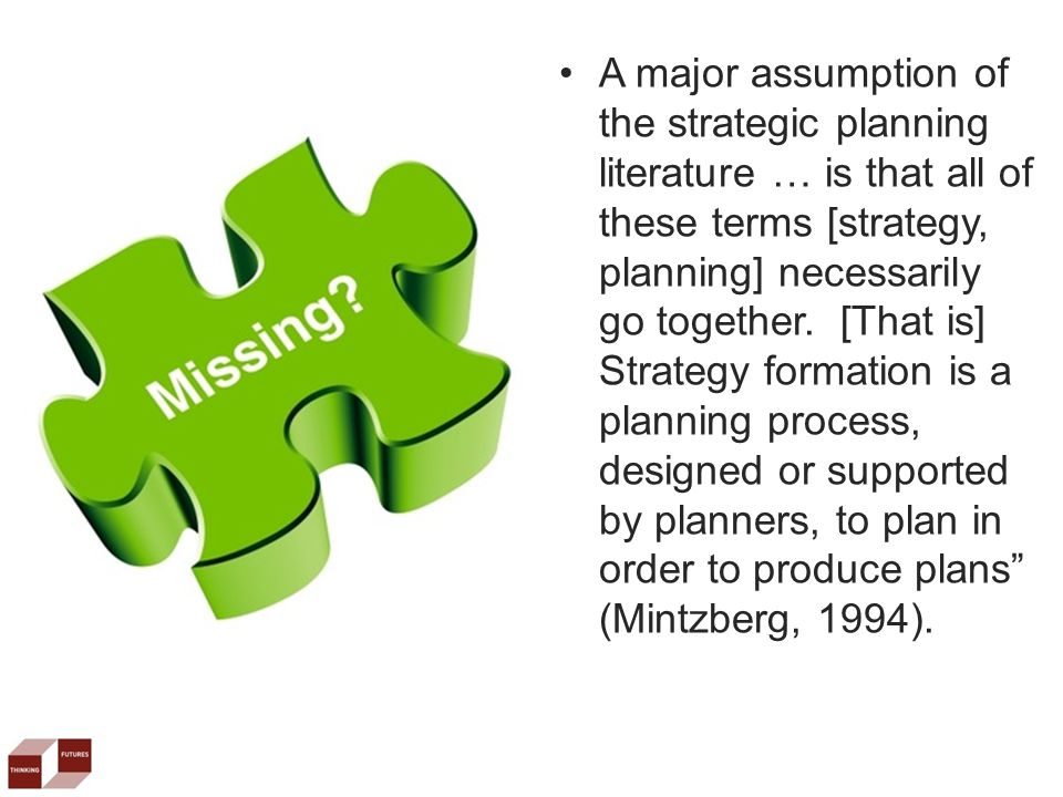A major assumption of the strategic planning literature … is that all of these terms [strategy, planning] necessarily go together.