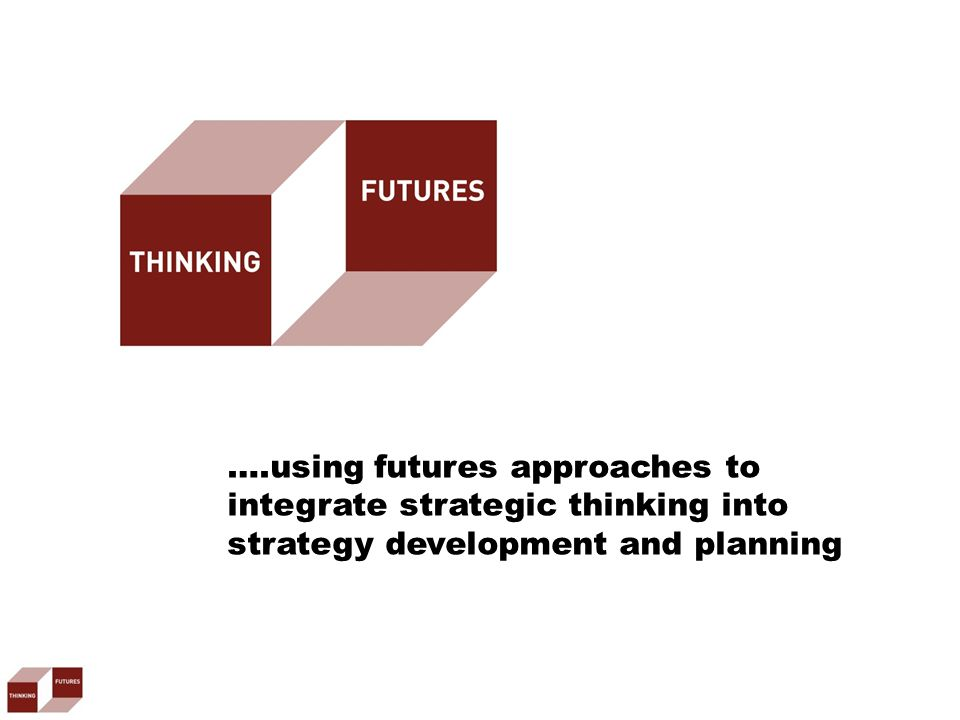….using futures approaches to integrate strategic thinking into strategy development and planning