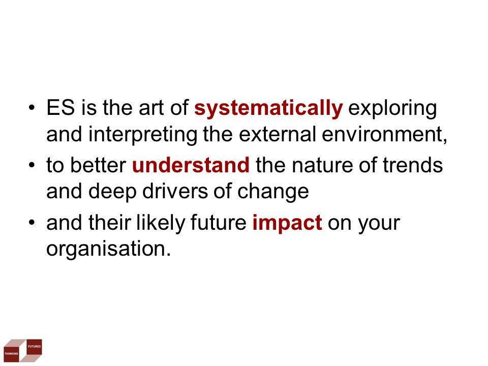 ES is the art of systematically exploring and interpreting the external environment, to better understand the nature of trends and deep drivers of change and their likely future impact on your organisation.